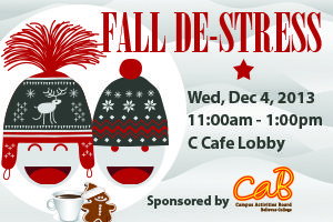 Fall De-Stress- Wednesday December 4th 2013 from 11:00 am to 1:00pm in the C Cafe Lobby. Sponsored by the CAB.