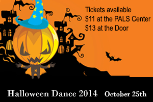Ad: Halloween Dance 2014 - October 25th. Tickets Available! $11 at the PALS center, $13 at the Door. Link to more information.