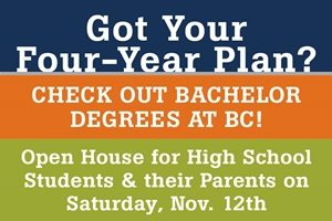 Got your four-year plan? Check out bachelor degrees at BC. Open House for High School students and parents on Saturday, Nov. 12. Links to info page for event.