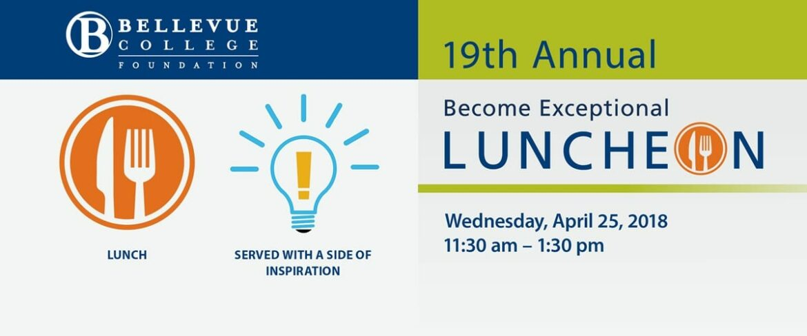 Bellevue College Foundation, 19th annual Become Exceptional Luncheon, Wednesday, April 25, 2018, 11:30 a.m.-1:30 p.m. - Lunch, Served With A Side of Inspiration