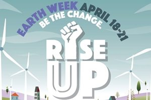 Earth Week. April 18-21, Be The Change. Rise Up