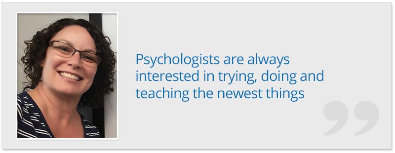Psychologists are always interested in trying, doing and teaching the newest things - Dr. Jillene Grover Seiver