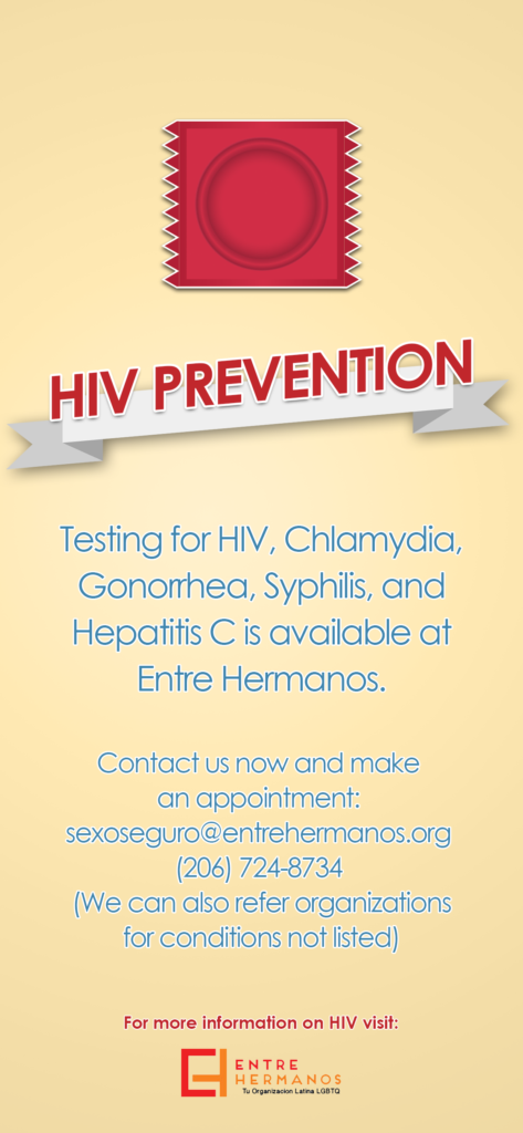 """Small poster that says """"HIV Prevention: Testing for HIV, Chlamydia, Gonorrhea, Syphilis, and Hepatitis C is available at Entre Hermanos. Contact us now and make an appointment: sexoseguro@entrehermanos.org (We can also refer organizations for conditions not listed) For more information on HIV, visit Entre Hermanos"""""""