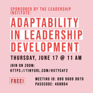 Adaptability in Leadership Development, Thursday, June 17 @ 11 am - Join on Zoom: https://tinyurl.com/hxtyc4f2, Meeting ID: 890 9609 9870 Passcode: 468804