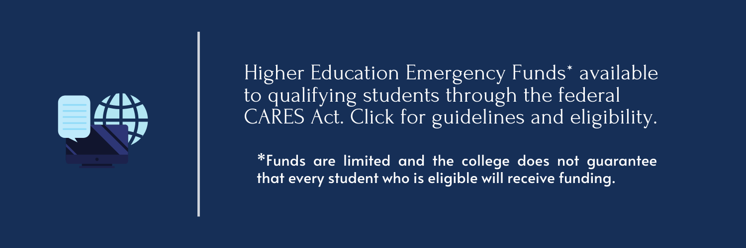 Higher Education Emergency Funds* available to qualifying students through the federal CARES Act. Click for guidelines and eligibility. *Funds are limited and the college does not guarantee that every student who is eligible will receive funding.