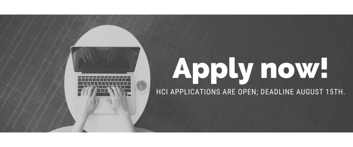 """Black and white photo looking down on person's hands working on a laptop. The overlying text says, """"Apply now! HCI Applications are open; deadline August 15th."""""""