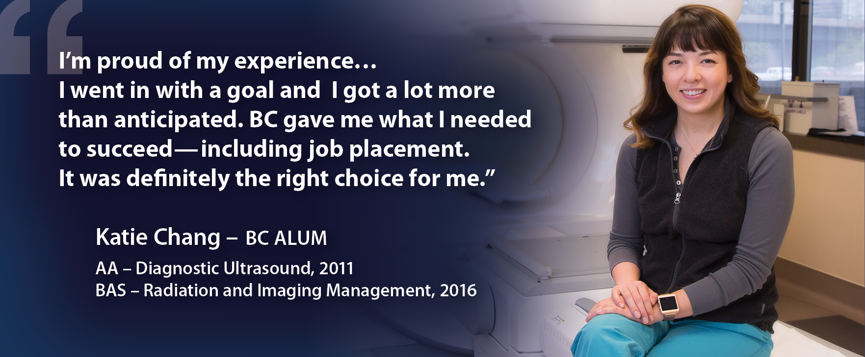 I'm proud of my experience...I went in with a goal and I got a lot more than anticipated. BC gave me what I needed to succeed — including job placement. It was definitely the right choice for me. Katie Chang - BC Alum. AA - Diagnostic Ultrasound, 2001. BAS - Radiation and Imaging Management, 2016