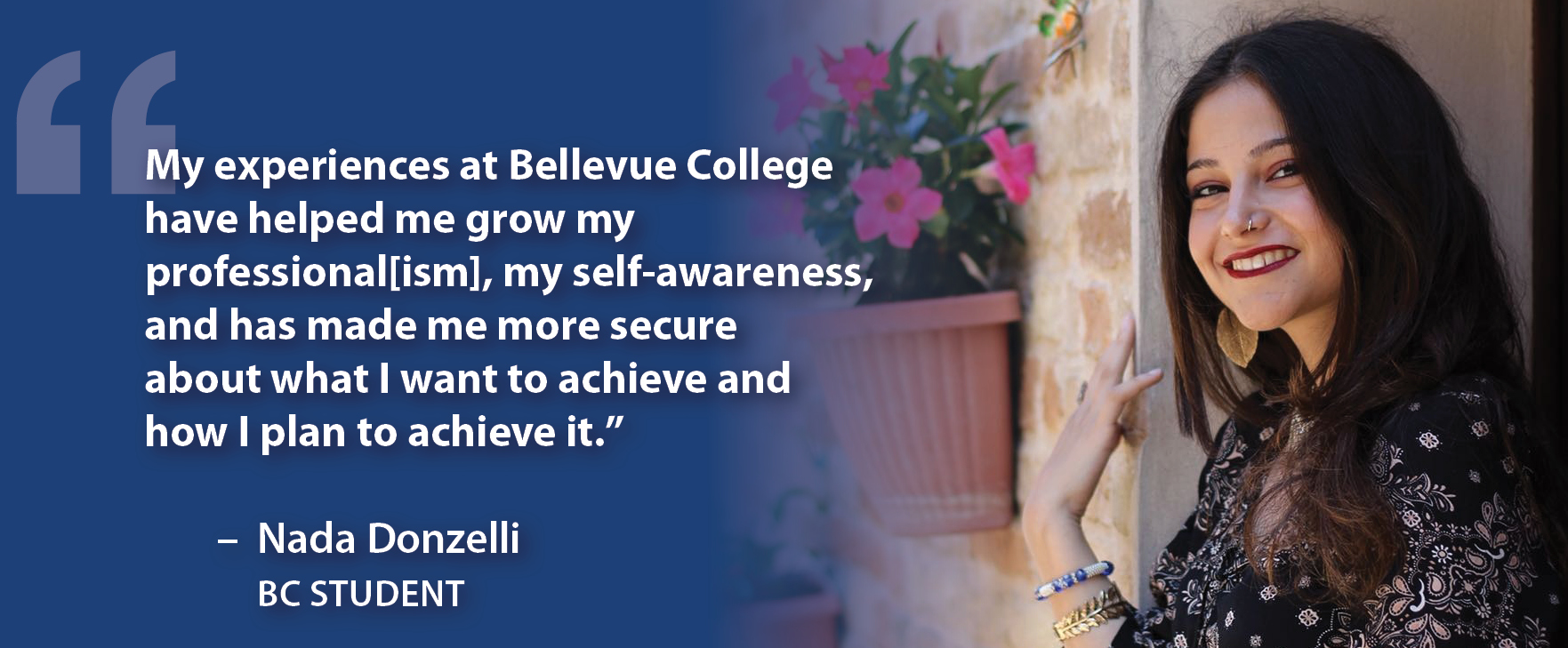 """My experiences at Bellevue College have helped me grow my professional[ism], my self-awareness, and has made me more secure about what I want to achieve and how I plan to achieve it."""" - Nada Donzelli, BC Student"""