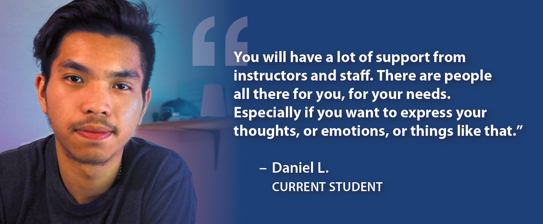 """You will have a lot of support from instructors and staff. There are people all there for you, for your needs. Especially if you want to express your thoughts, or emotions, or things like that."""" Daniel L. Current Student"""