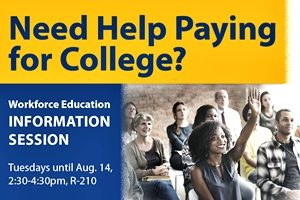 Need help paying for college? Workforce Education Information Session. Tuesdays until Aug. 14, 2:30-4 p.m., R-210