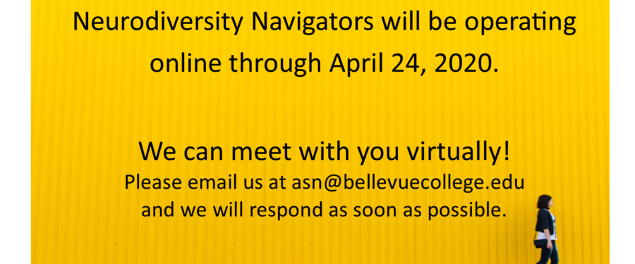 Neurodiversity Navigators will be operating online through April 24, 2020. We can meet with you virtually! Please email us at asn@bellevuecollege.edu and we will respond as soon as possible.