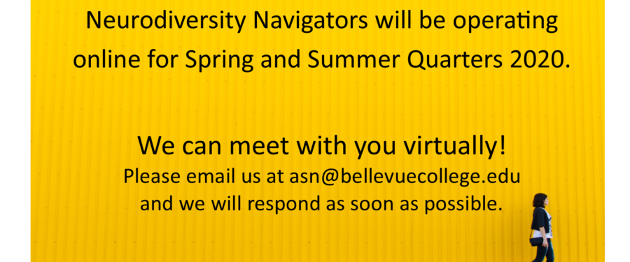 Neurodiversity Navigators will be operating online for Spring and Summer Quarters 2020. We can meet with you virtually! Please email us at asn@bellevuecollege.edu and we will respond as soon as possible.
