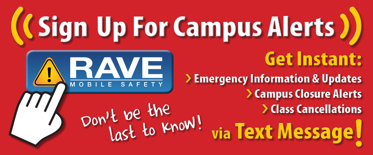 Sign up for Campus Alerts through Rave Mobile Safety! Get instant Emergency Information and Updates, Campus Closure Alerts, and Class Cancellations via Text message. Don't be the last to know!